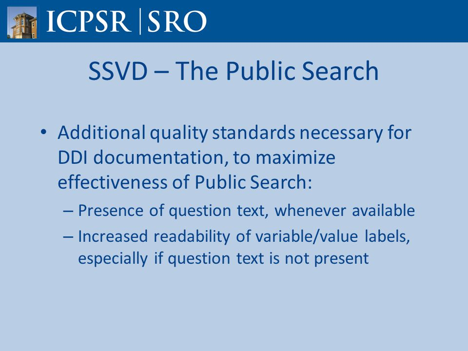 SSVD – The Public Search Additional quality standards necessary for DDI documentation, to maximize effectiveness of Public Search: – Presence of question text, whenever available – Increased readability of variable/value labels, especially if question text is not present