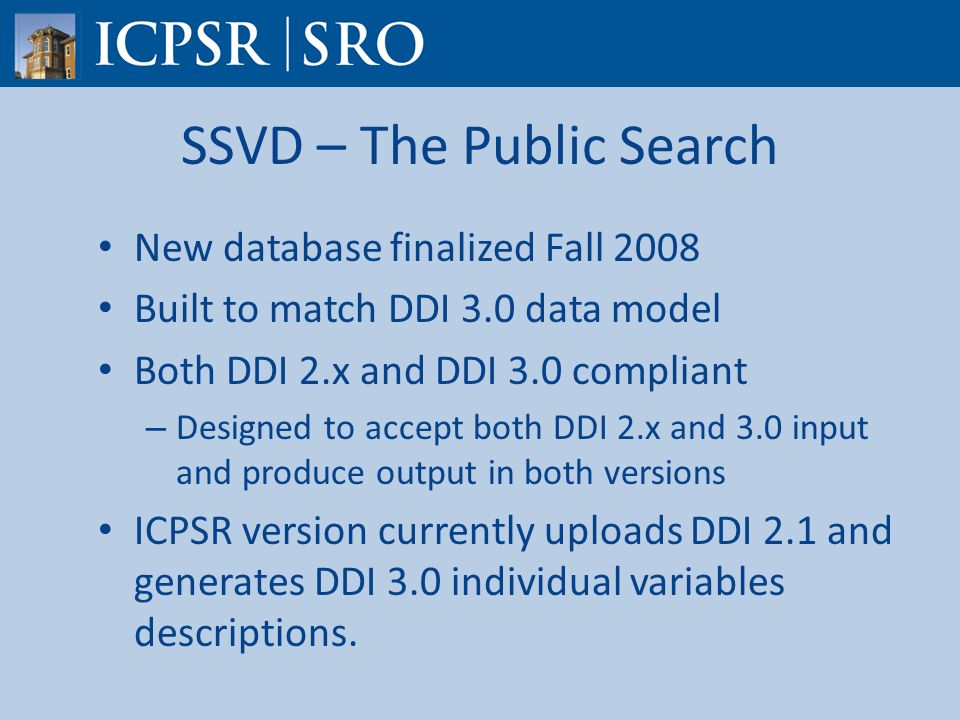 SSVD – The Public Search New database finalized Fall 2008 Built to match DDI 3.0 data model Both DDI 2.x and DDI 3.0 compliant – Designed to accept both DDI 2.x and 3.0 input and produce output in both versions ICPSR version currently uploads DDI 2.1 and generates DDI 3.0 individual variables descriptions.