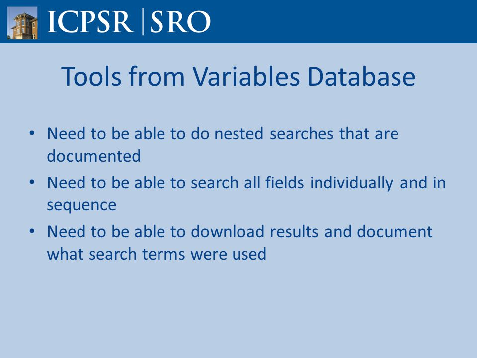 Tools from Variables Database Need to be able to do nested searches that are documented Need to be able to search all fields individually and in sequence Need to be able to download results and document what search terms were used