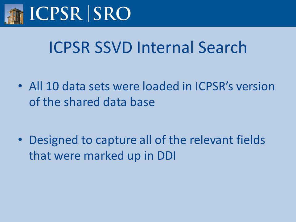 ICPSR SSVD Internal Search All 10 data sets were loaded in ICPSR's version of the shared data base Designed to capture all of the relevant fields that were marked up in DDI