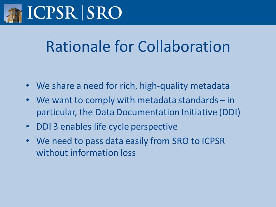 Rationale for Collaboration We share a need for rich, high-quality metadata We want to comply with metadata standards – in particular, the Data Documentation Initiative (DDI) DDI 3 enables life cycle perspective We need to pass data easily from SRO to ICPSR without information loss