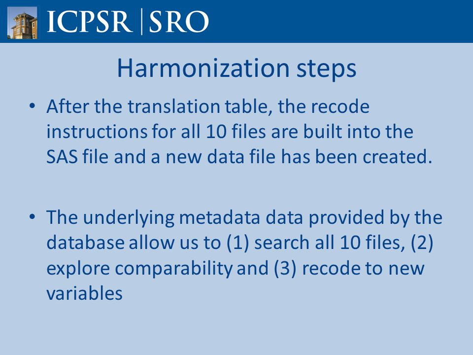 Harmonization steps After the translation table, the recode instructions for all 10 files are built into the SAS file and a new data file has been created.