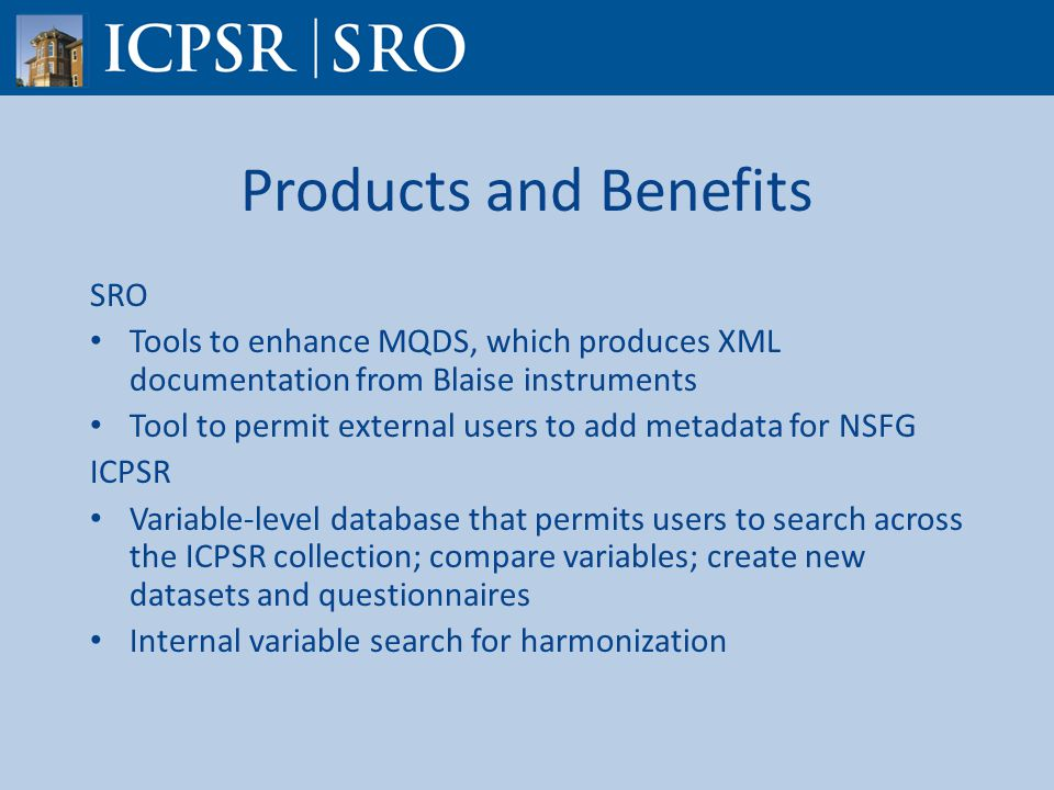 Products and Benefits SRO Tools to enhance MQDS, which produces XML documentation from Blaise instruments Tool to permit external users to add metadata for NSFG ICPSR Variable-level database that permits users to search across the ICPSR collection; compare variables; create new datasets and questionnaires Internal variable search for harmonization