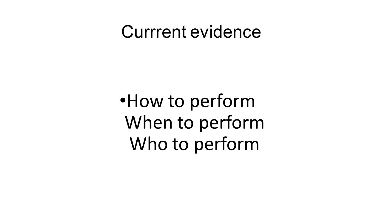 Currrent evidence How to perform When to perform Who to perform