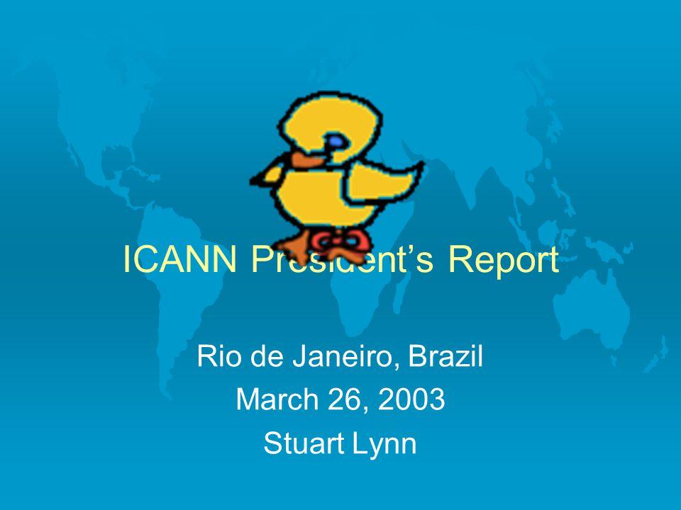 ICANN President's Report Rio de Janeiro, Brazil March 26, 2003 Stuart Lynn
