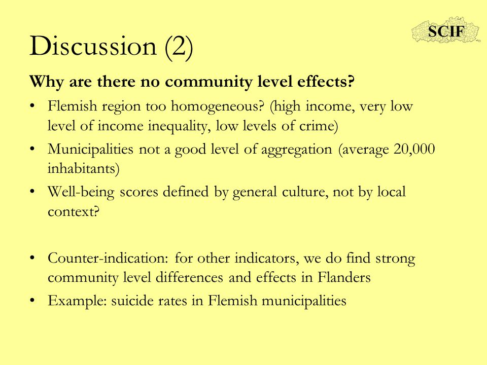 Discussion (2) Why are there no community level effects? Flemish region too homogeneous? (high income, very low level of income inequality, low levels