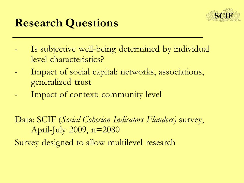 Research Questions -Is subjective well-being determined by individual level characteristics? -Impact of social capital: networks, associations, genera