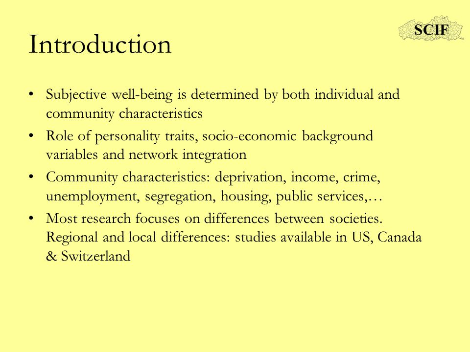 Introduction Subjective well-being is determined by both individual and community characteristics Role of personality traits, socio-economic background variables and network integration Community characteristics: deprivation, income, crime, unemployment, segregation, housing, public services,… Most research focuses on differences between societies.