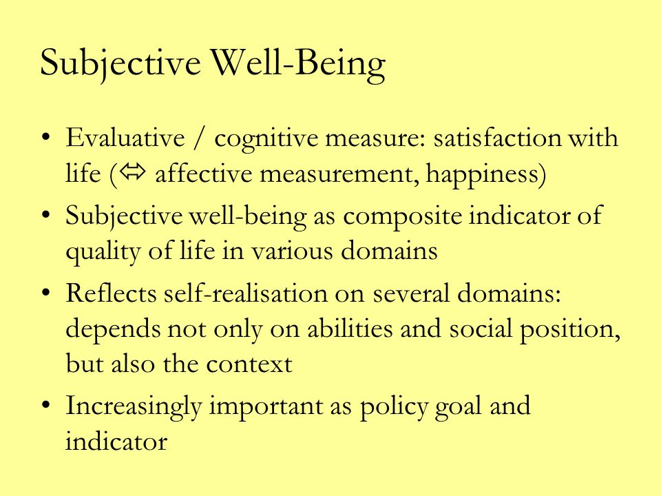 Subjective Well-Being Differences between countries well documented Differences within countries: mixed evidence: –depends on indicator for subjective well-being –is 'happiness' a cultural trait/link with individualism –culture as a geographically homogeneous attribute of countries and political systems?