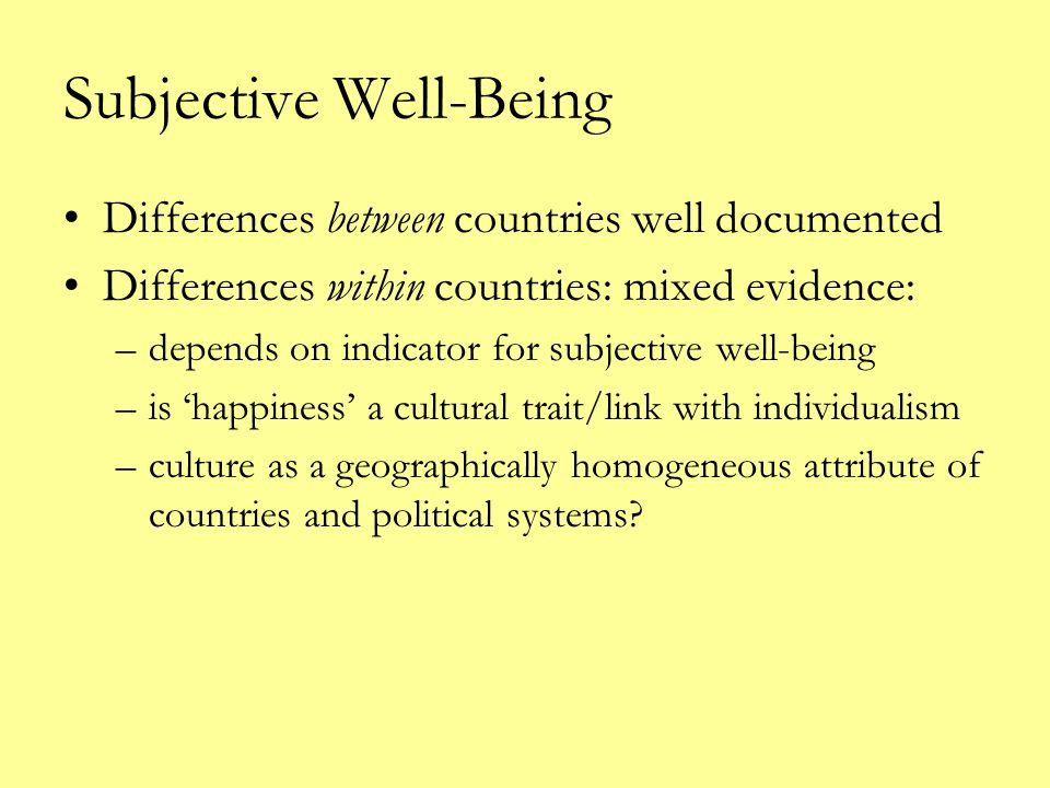 Subjective Well-Being Differences between countries well documented Differences within countries: mixed evidence: –depends on indicator for subjective