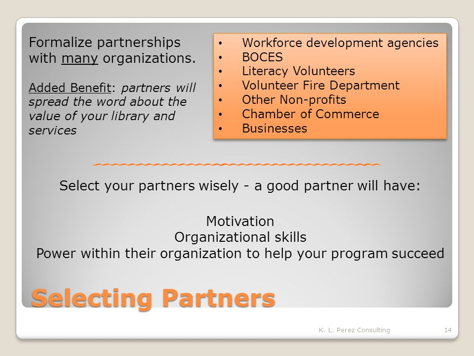 Selecting Partners Select your partners wisely - a good partner will have: Motivation Organizational skills Power within their organization to help your program succeed K.