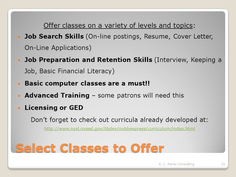 Select Classes to Offer Offer classes on a variety of levels and topics: Job Search Skills (On-line postings, Resume, Cover Letter, On-Line Applications) Job Preparation and Retention Skills (Interview, Keeping a Job, Basic Financial Literacy) Basic computer classes are a must!.