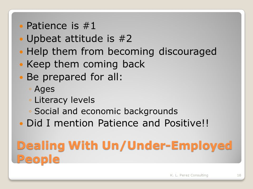 Dealing With Un/Under-Employed People Patience is #1 Upbeat attitude is #2 Help them from becoming discouraged Keep them coming back Be prepared for all: ◦Ages ◦Literacy levels ◦Social and economic backgrounds Did I mention Patience and Positive!.