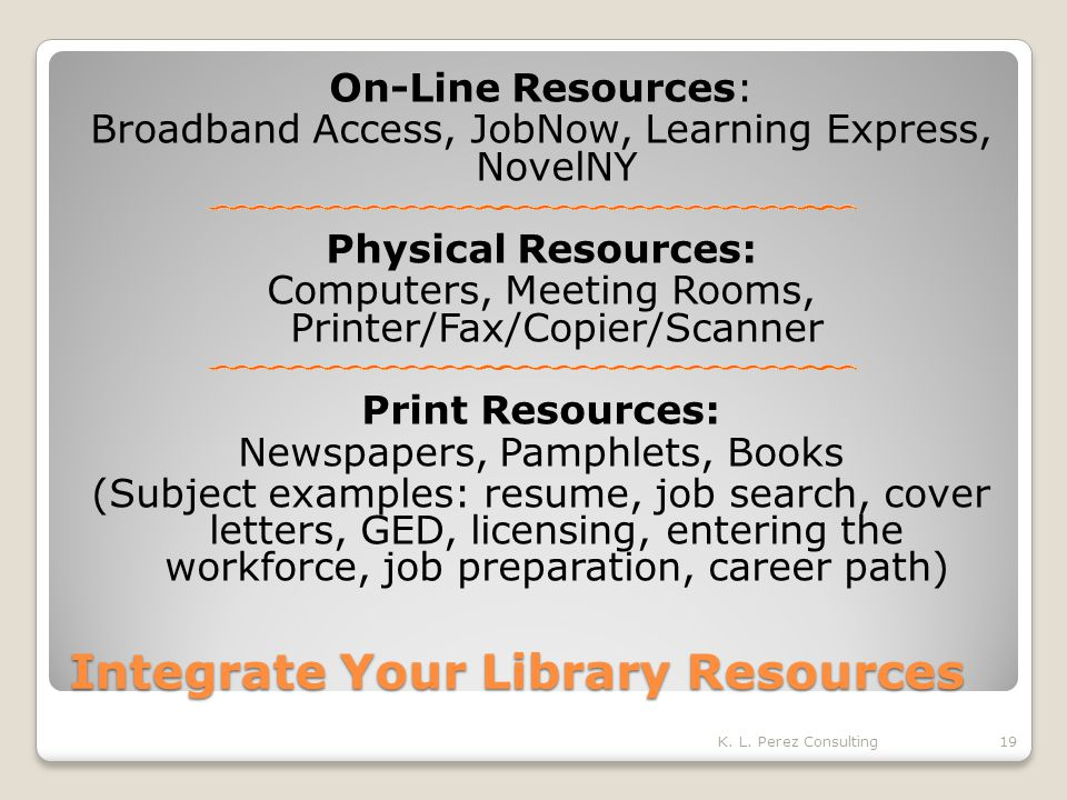 Integrate Your Library Resources On-Line Resources: Broadband Access, JobNow, Learning Express, NovelNY Physical Resources: Computers, Meeting Rooms, Printer/Fax/Copier/Scanner Print Resources: Newspapers, Pamphlets, Books (Subject examples: resume, job search, cover letters, GED, licensing, entering the workforce, job preparation, career path) K.