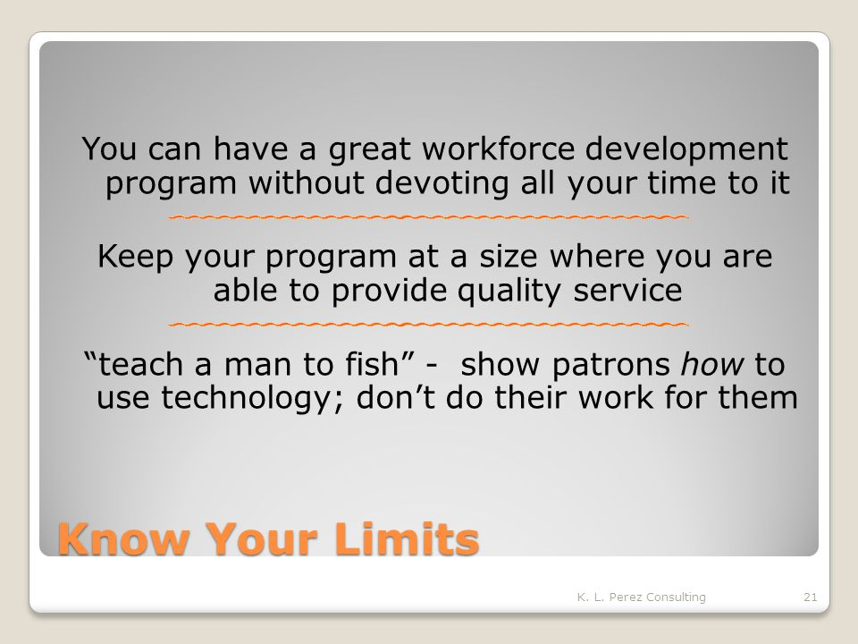 Know Your Limits You can have a great workforce development program without devoting all your time to it Keep your program at a size where you are able to provide quality service teach a man to fish - show patrons how to use technology; don't do their work for them K.