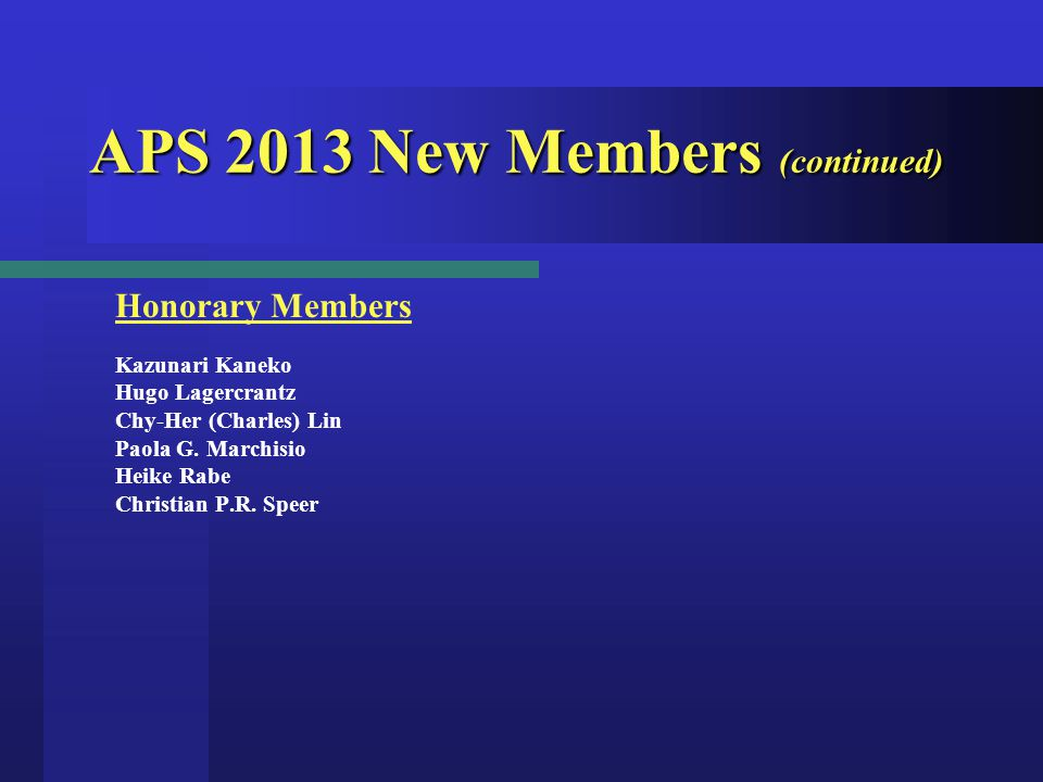 APS 2013 New Members (continued) Honorary Members Kazunari Kaneko Hugo Lagercrantz Chy-Her (Charles) Lin Paola G.