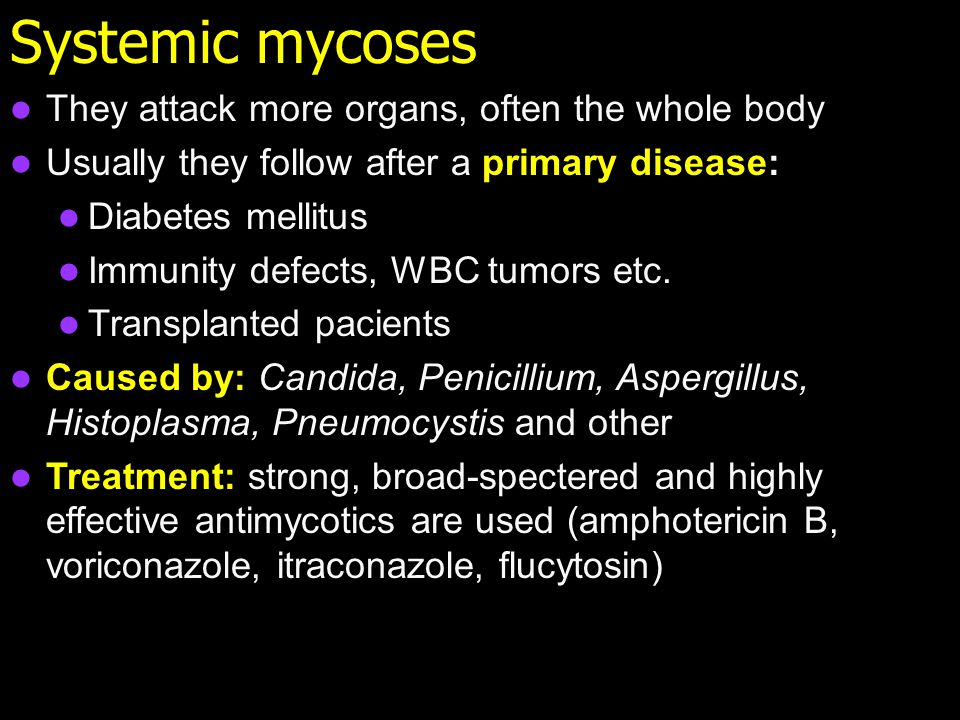 Systemic mycoses They attack more organs, often the whole body Usually they follow after a primary disease: Diabetes mellitus Immunity defects, WBC tumors etc.