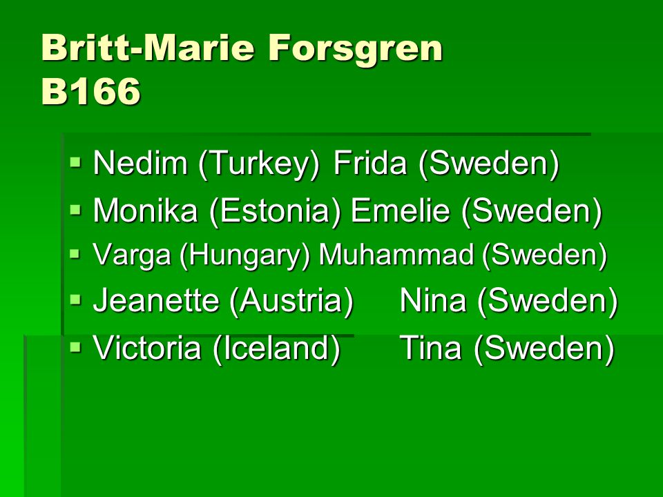 Britt-Marie Forsgren B166  Nedim (Turkey)Frida (Sweden)  Monika (Estonia) Emelie (Sweden)  Varga (Hungary) Muhammad (Sweden)  Jeanette (Austria)Ni