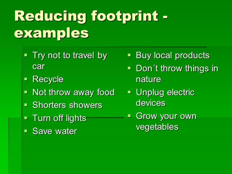 Reducing footprint - examples  Try not to travel by car  Recycle  Not throw away food  Shorters showers  Turn off lights  Save water  Buy local products  Don´t throw things in nature  Unplug electric devices  Grow your own vegetables