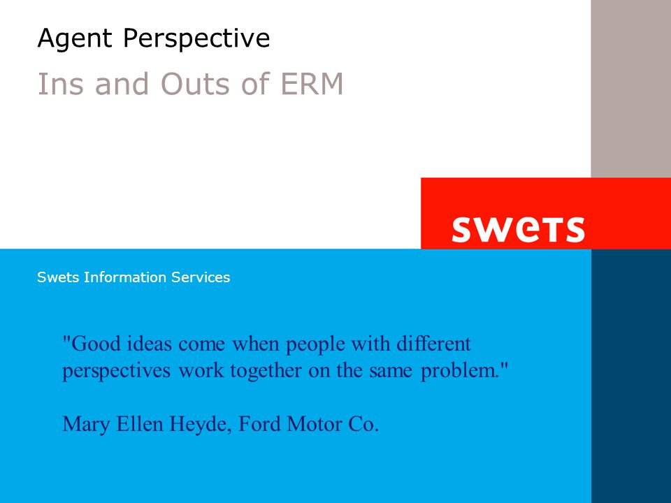 Swets Information Services Agent Perspective Ins and Outs of ERM Good ideas come when people with different perspectives work together on the same problem. Mary Ellen Heyde, Ford Motor Co.