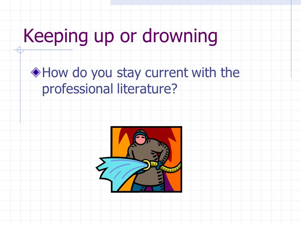 Keeping up or drowning How do you stay current with the professional literature