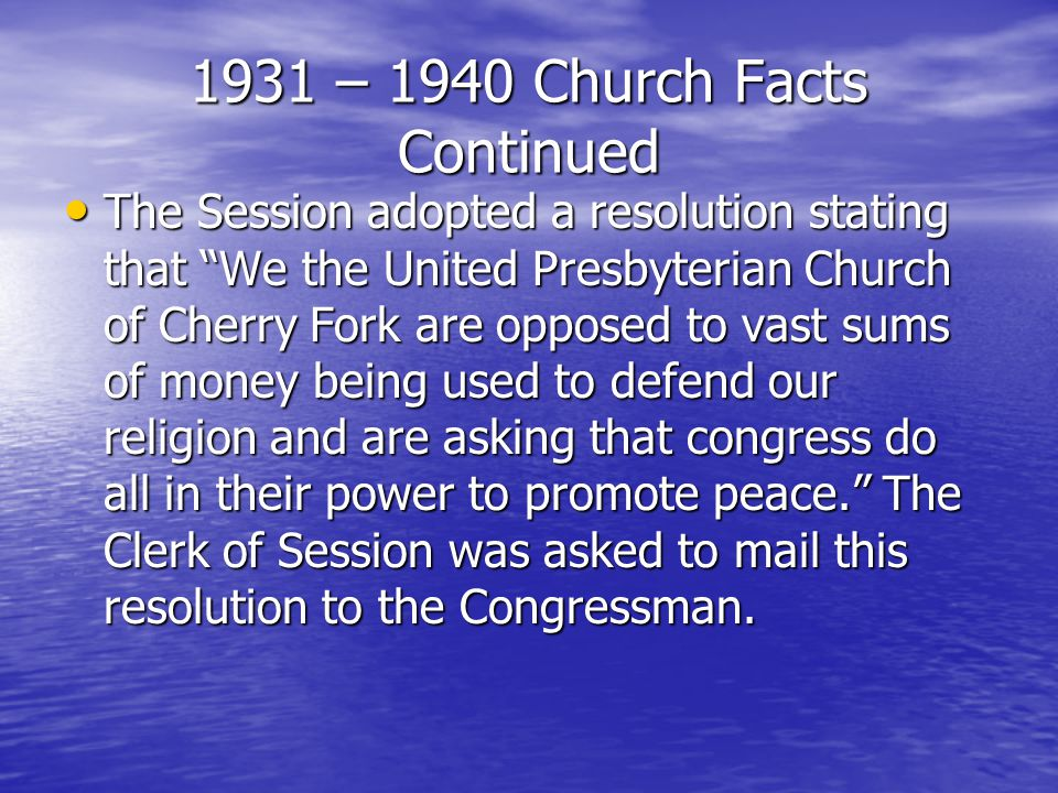 1931 – 1940 Church Facts Continued The Session adopted a resolution stating that We the United Presbyterian Church of Cherry Fork are opposed to vast sums of money being used to defend our religion and are asking that congress do all in their power to promote peace. The Clerk of Session was asked to mail this resolution to the Congressman.