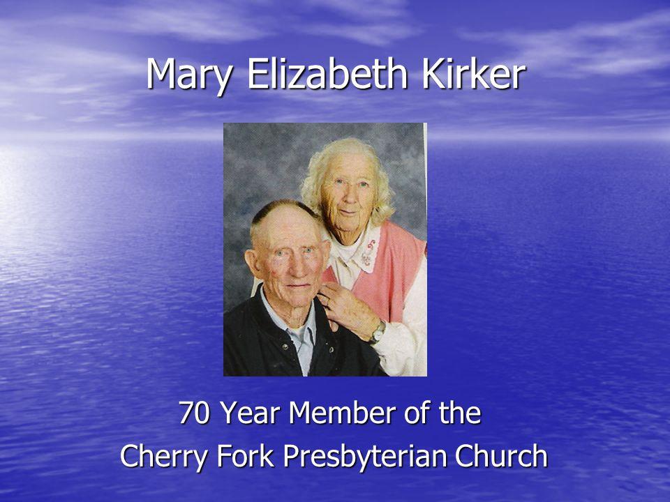 Mary Elizabeth Kirker 70 Year Member of the Cherry Fork Presbyterian Church Cherry Fork Presbyterian Church
