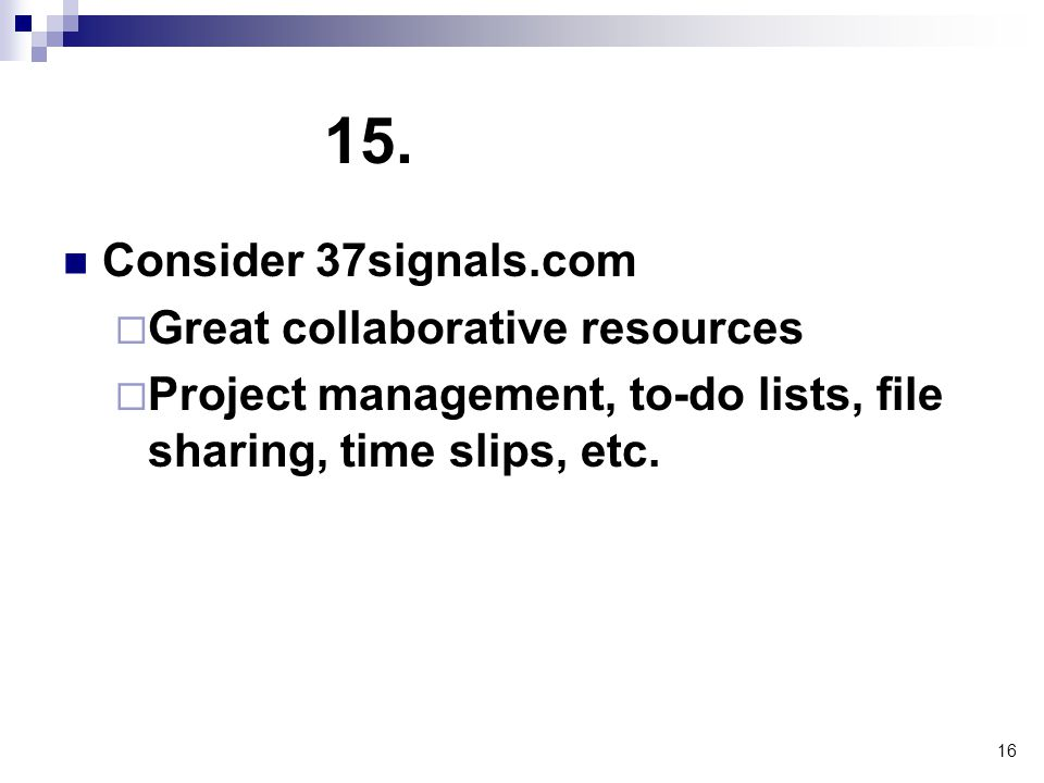 16 15. Consider 37signals.com  Great collaborative resources  Project management, to-do lists, file sharing, time slips, etc.
