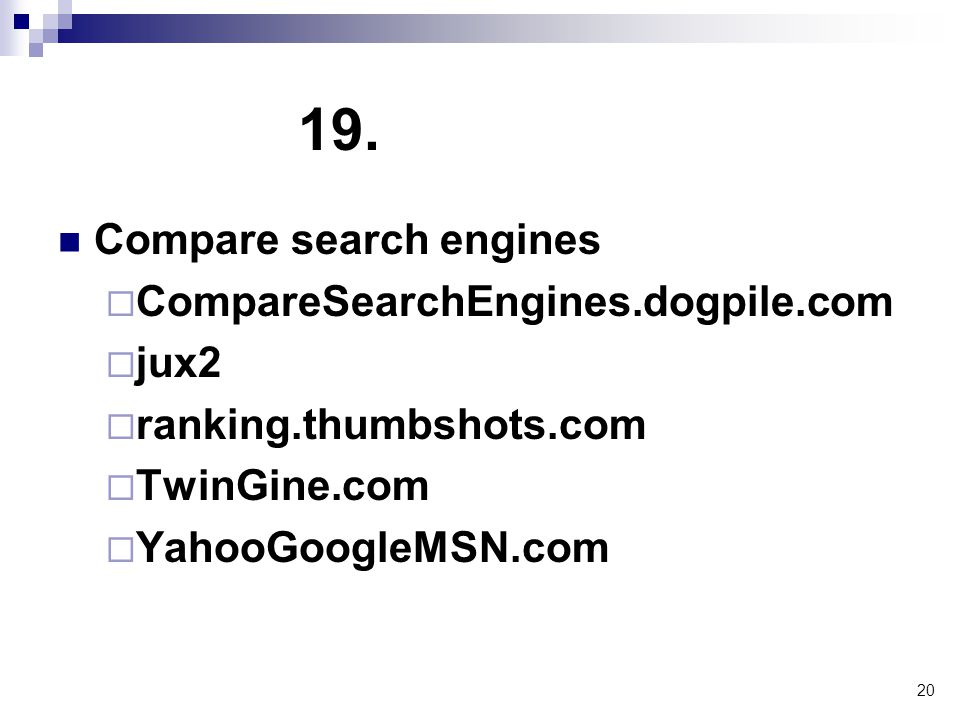 20 19. Compare search engines  CompareSearchEngines.dogpile.com  jux2  ranking.thumbshots.com  TwinGine.com  YahooGoogleMSN.com