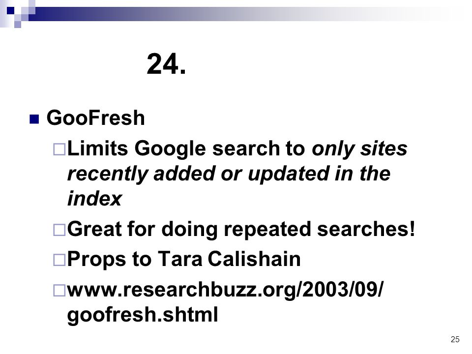 25 24. GooFresh  Limits Google search to only sites recently added or updated in the index  Great for doing repeated searches!  Props to Tara Calis