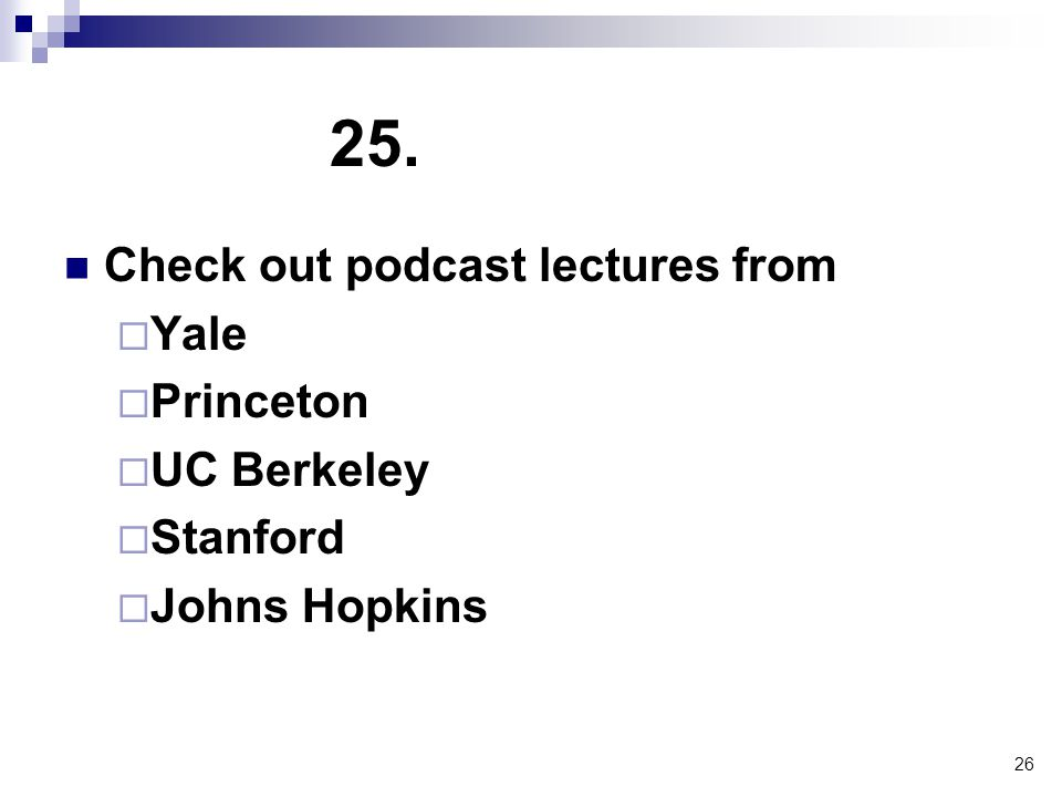 26 25. Check out podcast lectures from  Yale  Princeton  UC Berkeley  Stanford  Johns Hopkins