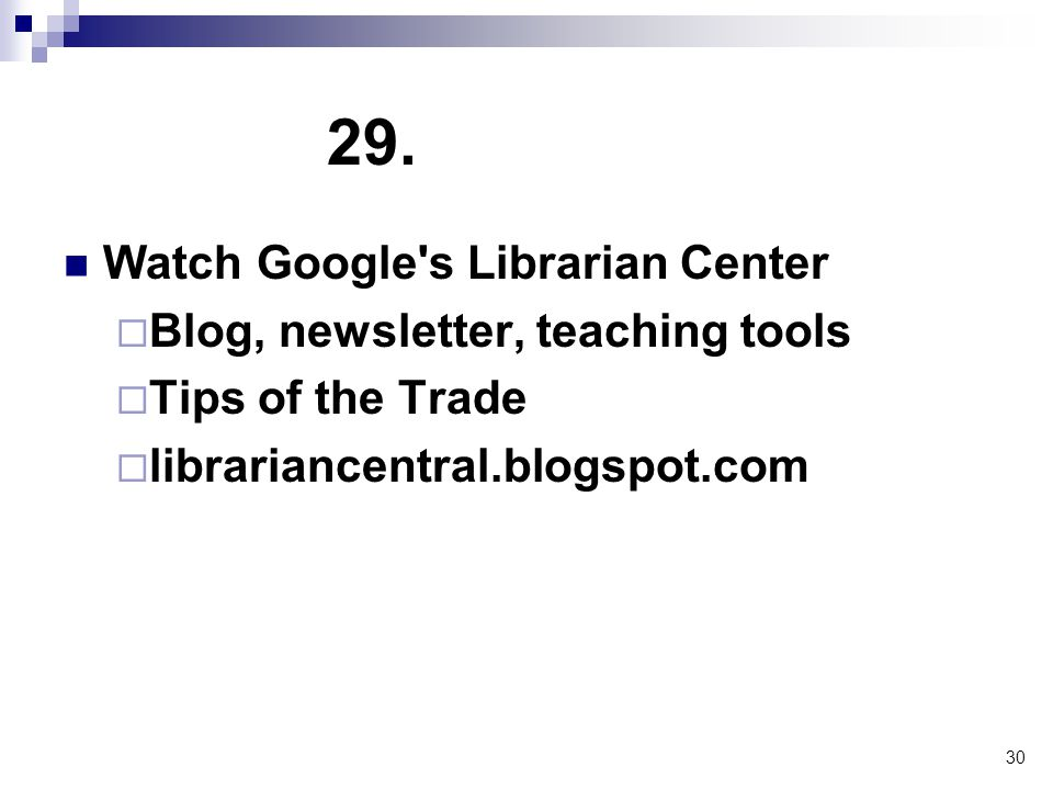30 29. Watch Google's Librarian Center  Blog, newsletter, teaching tools  Tips of the Trade  librariancentral.blogspot.com