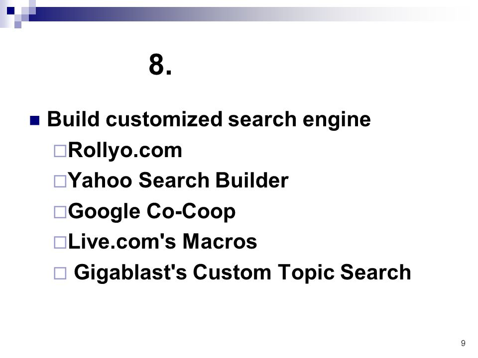 9 8. Build customized search engine  Rollyo.com  Yahoo Search Builder  Google Co-Coop  Live.com's Macros  Gigablast's Custom Topic Search