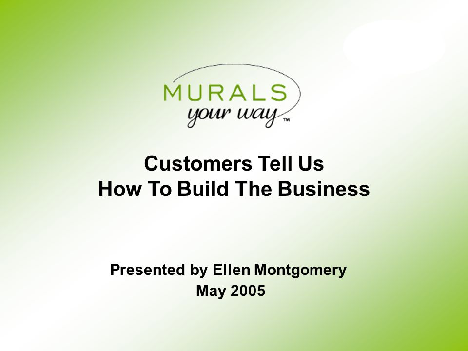 Customers Tell Us How To Build The Business May 2005 Presented by Ellen Montgomery