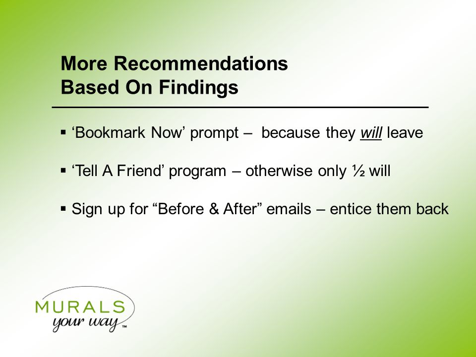  'Bookmark Now' prompt – because they will leave  'Tell A Friend' program – otherwise only ½ will  Sign up for Before & After emails – entice them back More Recommendations Based On Findings