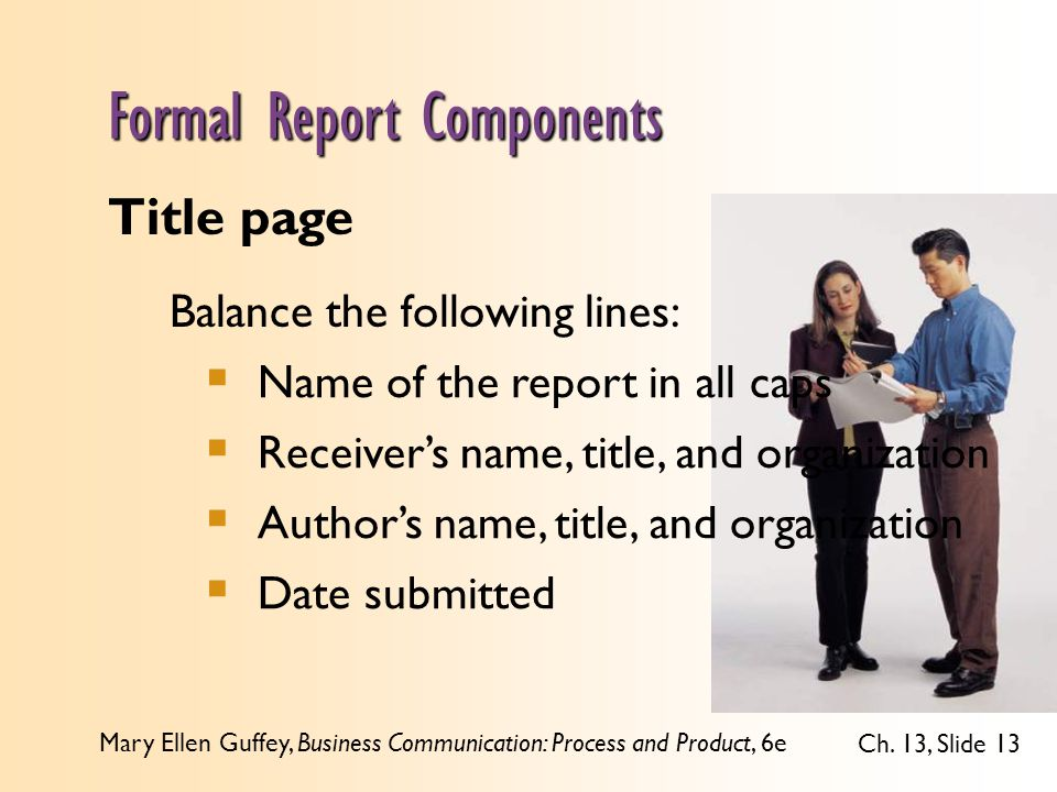 Mary Ellen Guffey, Business Communication: Process and Product, 6e Ch. 13, Slide 13 Formal Report Components Title page Balance the following lines: 