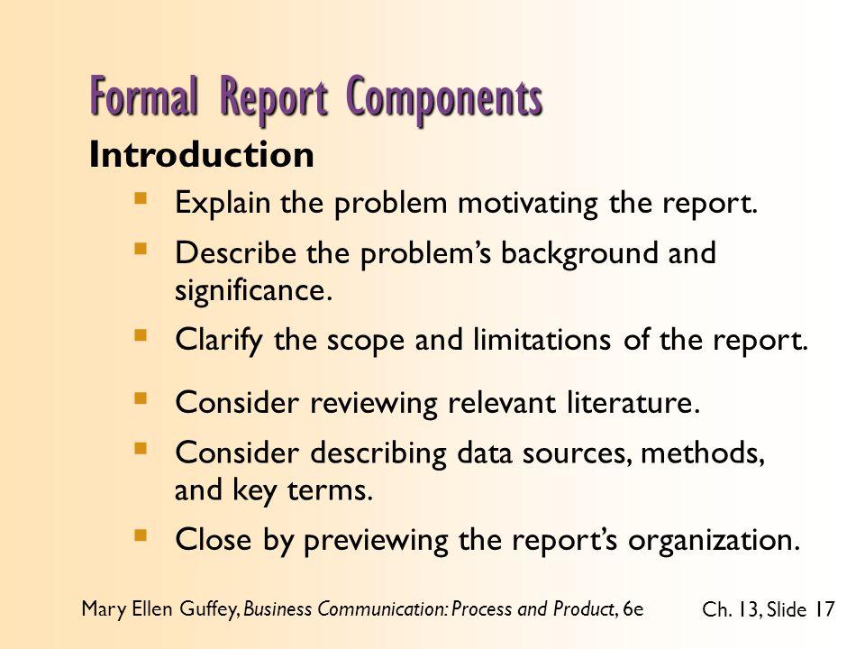 Mary Ellen Guffey, Business Communication: Process and Product, 6e Ch. 13, Slide 17 Introduction  Explain the problem motivating the report.  Descri