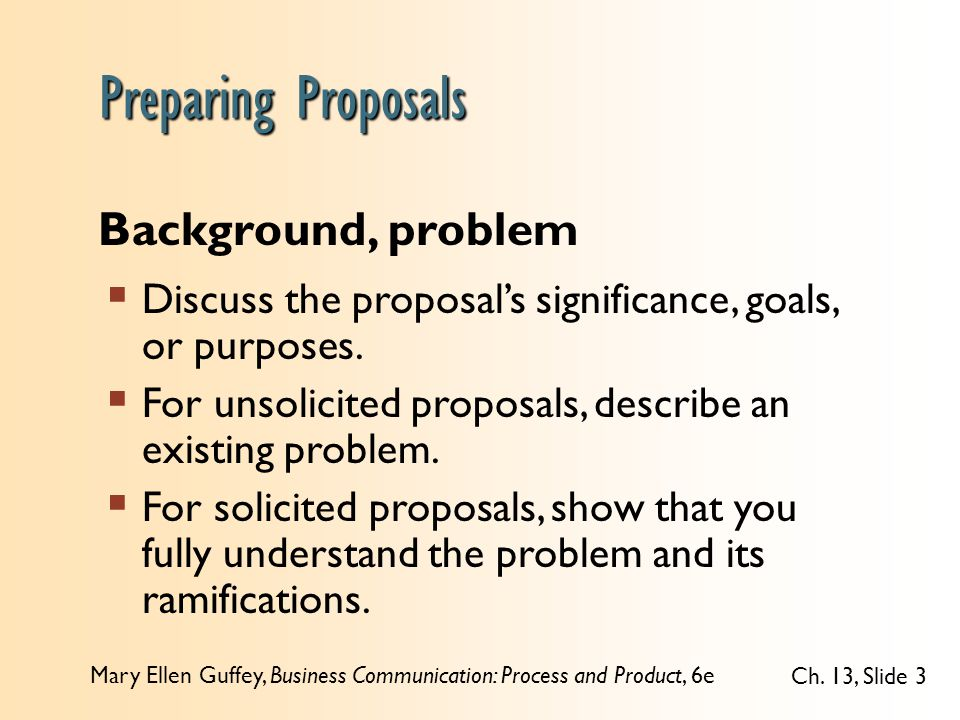 Mary Ellen Guffey, Business Communication: Process and Product, 6e Ch. 13, Slide 3  Discuss the proposal's significance, goals, or purposes.  For un