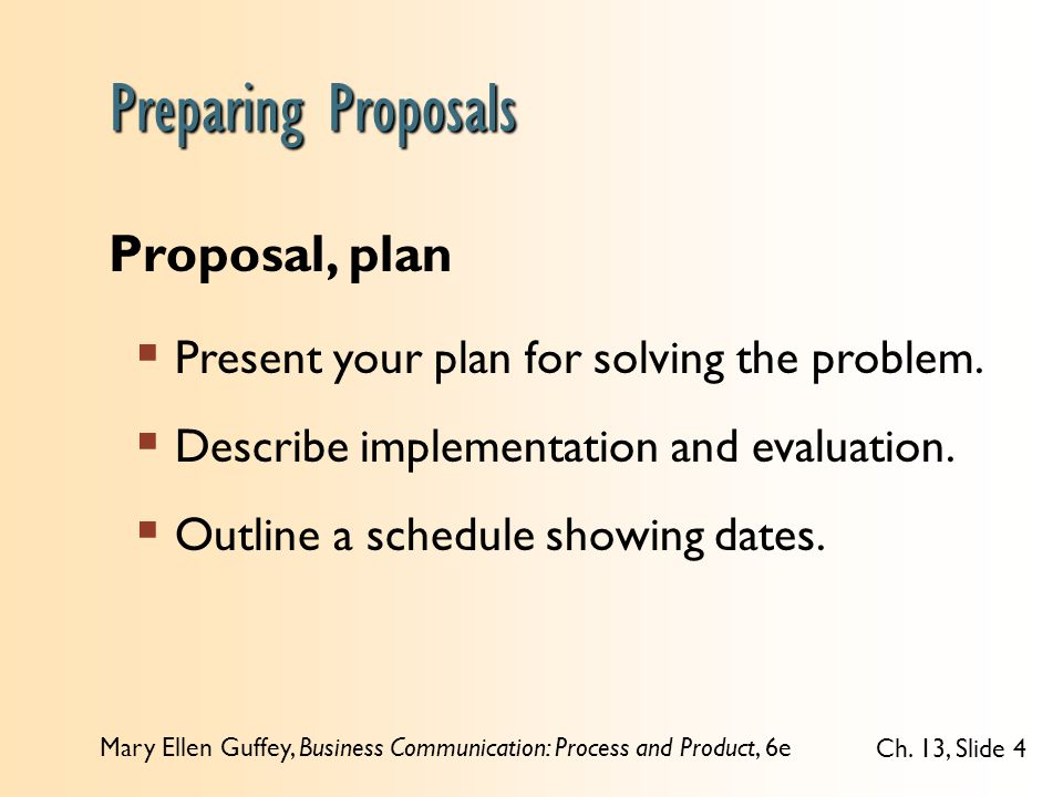 Mary Ellen Guffey, Business Communication: Process and Product, 6e Ch. 13, Slide 4 Proposal, plan  Present your plan for solving the problem.  Descr