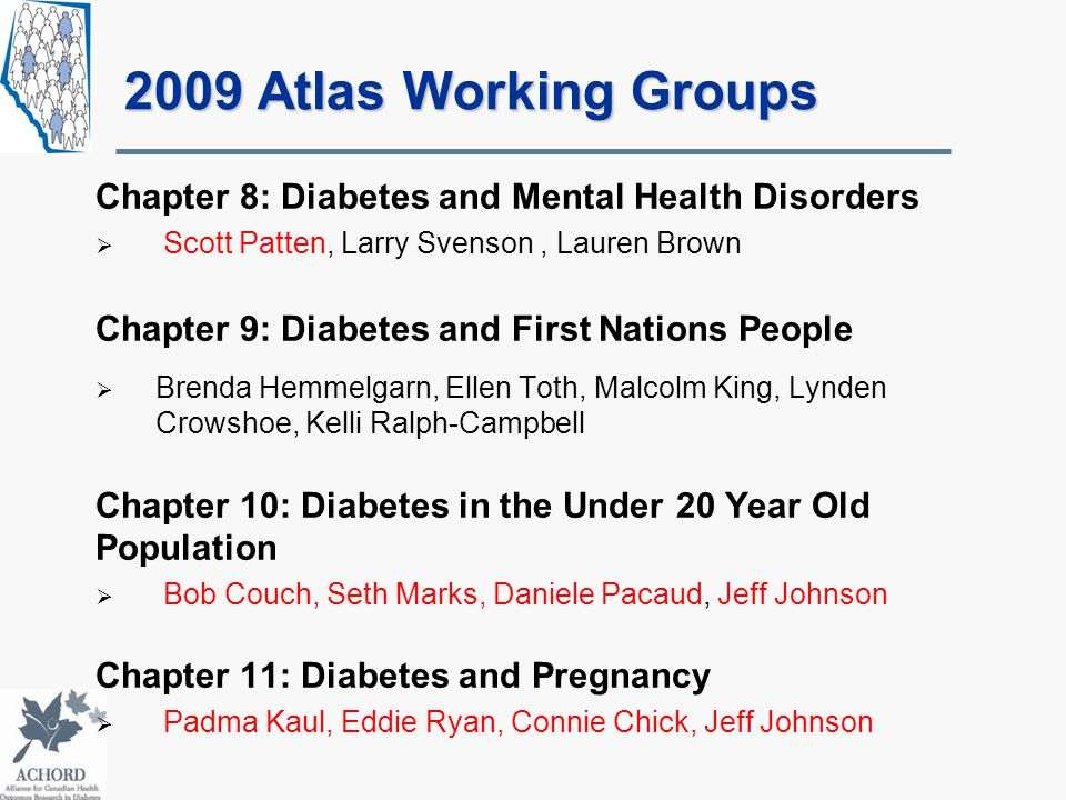 2009 Atlas Working Groups Chapter 8: Diabetes and Mental Health Disorders  Scott Patten, Larry Svenson, Lauren Brown Chapter 9: Diabetes and First Nations People  Brenda Hemmelgarn, Ellen Toth, Malcolm King, Lynden Crowshoe, Kelli Ralph-Campbell Chapter 10: Diabetes in the Under 20 Year Old Population  Bob Couch, Seth Marks, Daniele Pacaud, Jeff Johnson Chapter 11: Diabetes and Pregnancy  Padma Kaul, Eddie Ryan, Connie Chick, Jeff Johnson