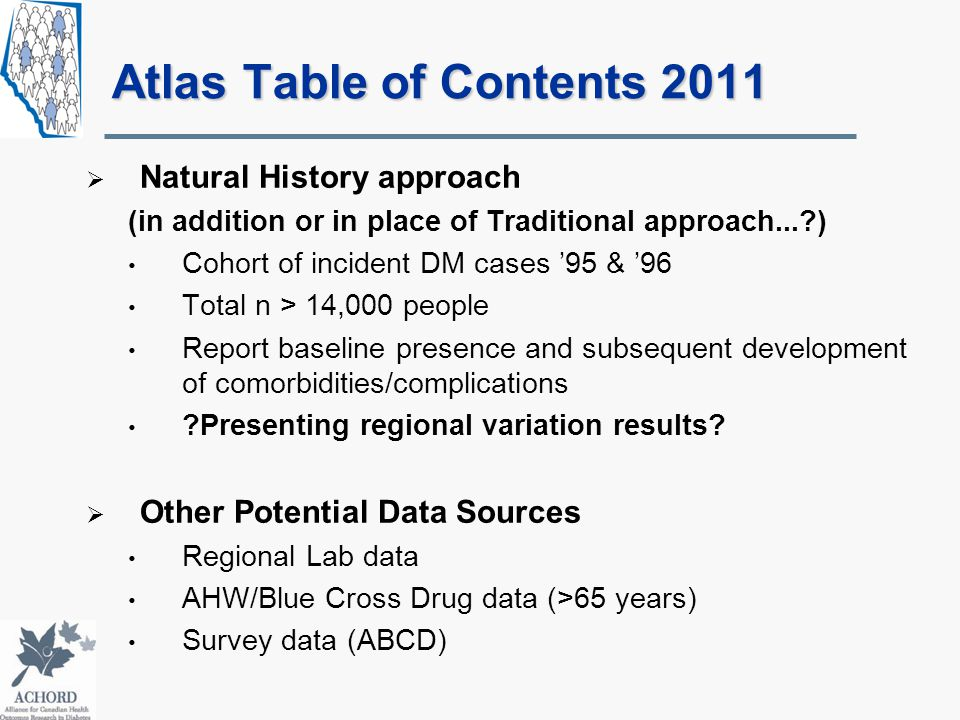Atlas Table of Contents 2011  Natural History approach (in addition or in place of Traditional approach...?) Cohort of incident DM cases '95 & '96 Total n > 14,000 people Report baseline presence and subsequent development of comorbidities/complications ?Presenting regional variation results.