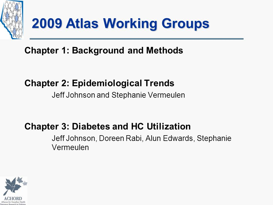 2009 Atlas Working Groups Chapter 1: Background and Methods Chapter 2: Epidemiological Trends Jeff Johnson and Stephanie Vermeulen Chapter 3: Diabetes and HC Utilization Jeff Johnson, Doreen Rabi, Alun Edwards, Stephanie Vermeulen