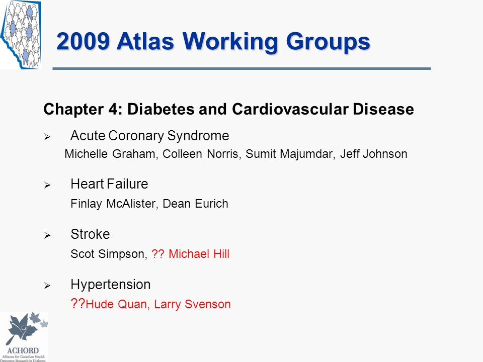 2009 Atlas Working Groups Chapter 4: Diabetes and Cardiovascular Disease  Acute Coronary Syndrome Michelle Graham, Colleen Norris, Sumit Majumdar, Jeff Johnson  Heart Failure Finlay McAlister, Dean Eurich  Stroke Scot Simpson, ?.