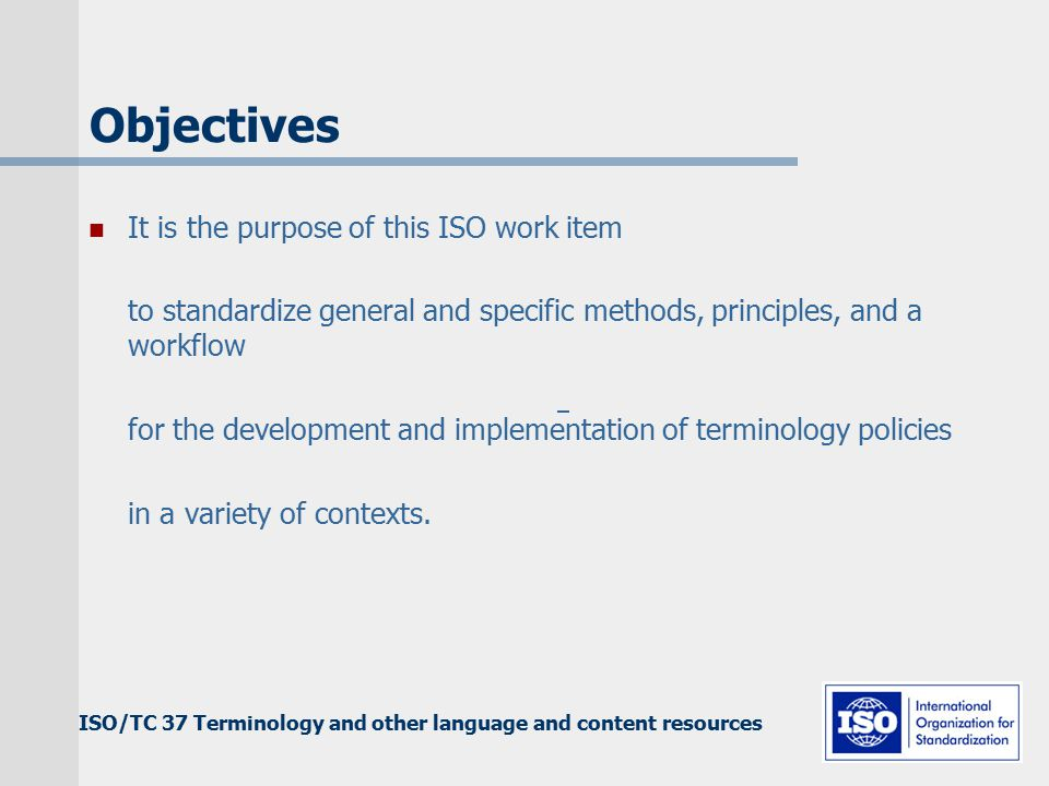 ISO/TC 37 Terminology and other language and content resources Objectives It is the purpose of this ISO work item to standardize general and specific methods, principles, and a workflow for the development and implementation of terminology policies in a variety of contexts.