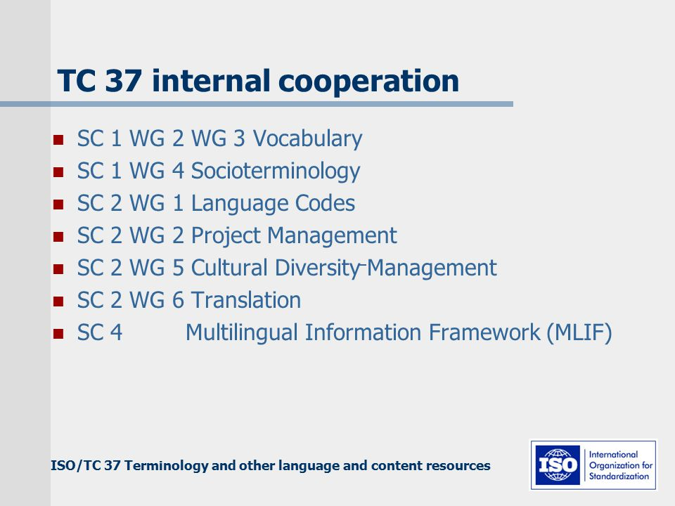 ISO/TC 37 Terminology and other language and content resources TC 37 internal cooperation SC 1 WG 2 WG 3 Vocabulary SC 1 WG 4 Socioterminology SC 2 WG 1 Language Codes SC 2 WG 2 Project Management SC 2 WG 5 Cultural Diversity Management SC 2 WG 6 Translation SC 4 Multilingual Information Framework (MLIF)