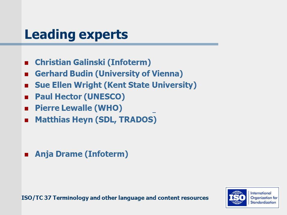 ISO/TC 37 Terminology and other language and content resources Leading experts Christian Galinski (Infoterm) Gerhard Budin (University of Vienna) Sue Ellen Wright (Kent State University) Paul Hector (UNESCO) Pierre Lewalle (WHO) Matthias Heyn (SDL, TRADOS) Anja Drame (Infoterm)