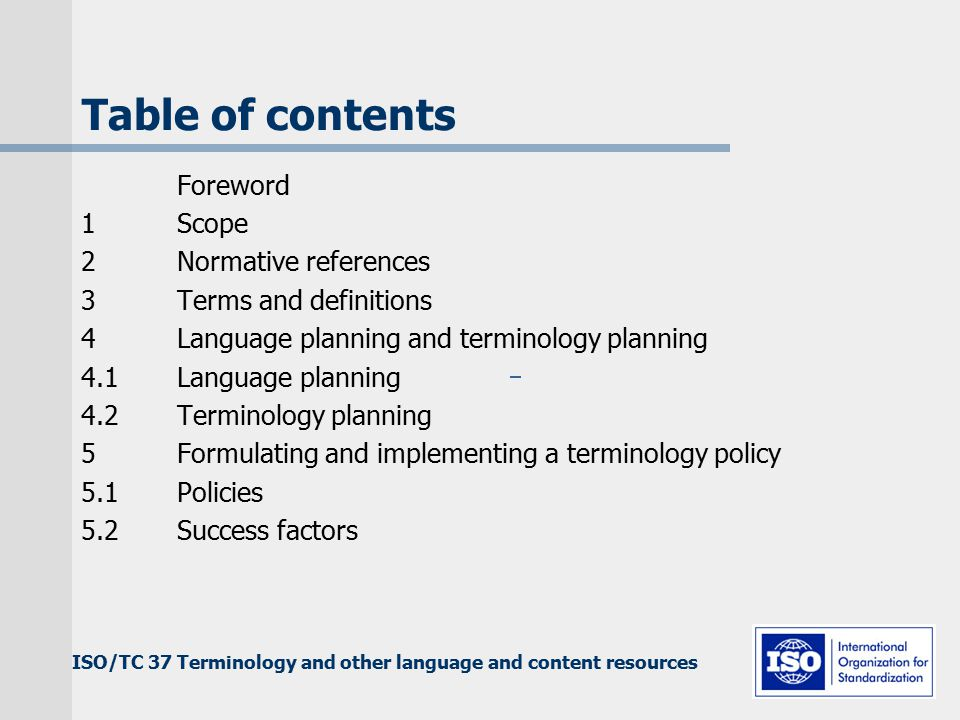 ISO/TC 37 Terminology and other language and content resources Table of contents Foreword 1Scope 2Normative references 3Terms and definitions 4Language planning and terminology planning 4.1Language planning 4.2Terminology planning 5Formulating and implementing a terminology policy 5.1Policies 5.2Success factors