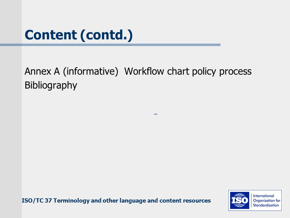 ISO/TC 37 Terminology and other language and content resources Content (contd.) Annex A (informative) Workflow chart policy process Bibliography