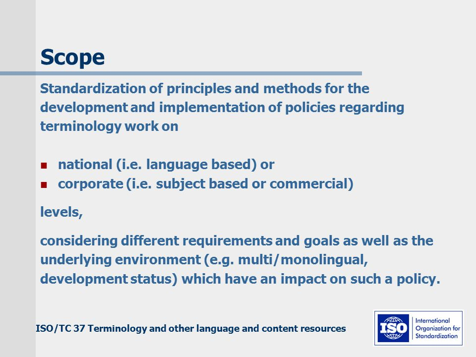 ISO/TC 37 Terminology and other language and content resources Scope Standardization of principles and methods for the development and implementation of policies regarding terminology work on national (i.e.