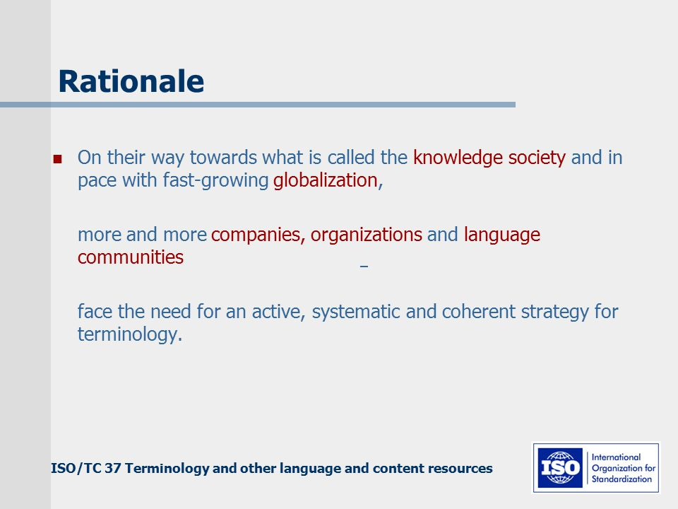 ISO/TC 37 Terminology and other language and content resources Rationale On their way towards what is called the knowledge society and in pace with fast-growing globalization, more and more companies, organizations and language communities face the need for an active, systematic and coherent strategy for terminology.